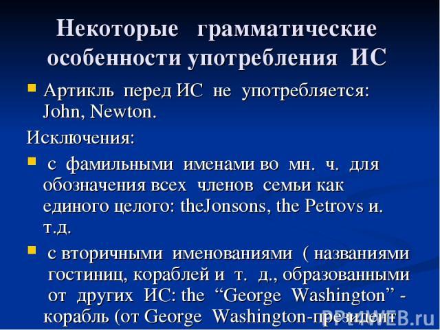 Некоторые грамматические особенности употребления ИС Артикль перед ИС не употребляется: John, Newton. Исключения: с фамильными именами во мн. ч. для обозначения всех членов семьи как единого целого: theJonsons, the Petrovs и. т.д. с вторичными имено…