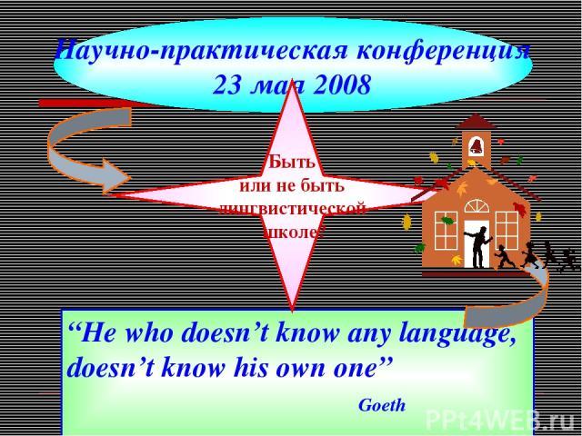 """""""He who doesn't know any language, doesn't know his own one"""" Goeth Научно-практическая конференция 23 мая 2008 Быть или не быть лингвистической школе?"""