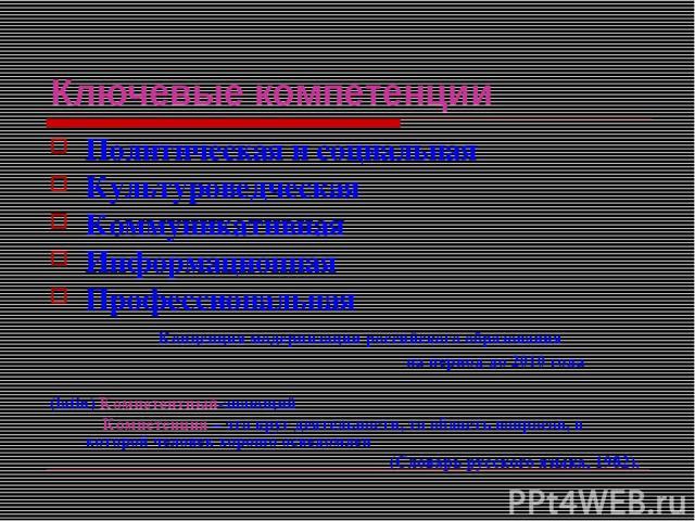 Ключевые компетенции Политическая и социальная Культуроведческая Коммуникативная Информационная Профессиональная Концепция модернизации российского образования на период до 2010 года (latin) Компетентный-знающий Компетенция – это круг деятельности, …