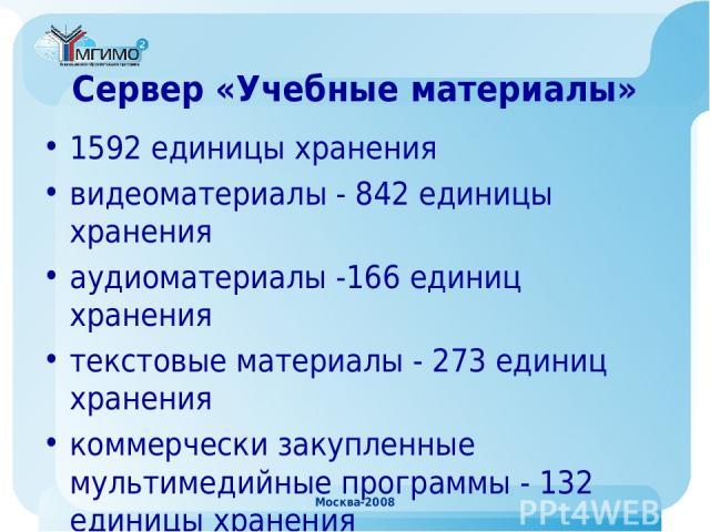 Москва-2008 Сервер «Учебные материалы» 1592 единицы хранения видеоматериалы - 842 единицы хранения аудиоматериалы -166 единиц хранения текстовые материалы - 273 единиц хранения коммерчески закупленные мультимедийные программы - 132 единицы хранения …