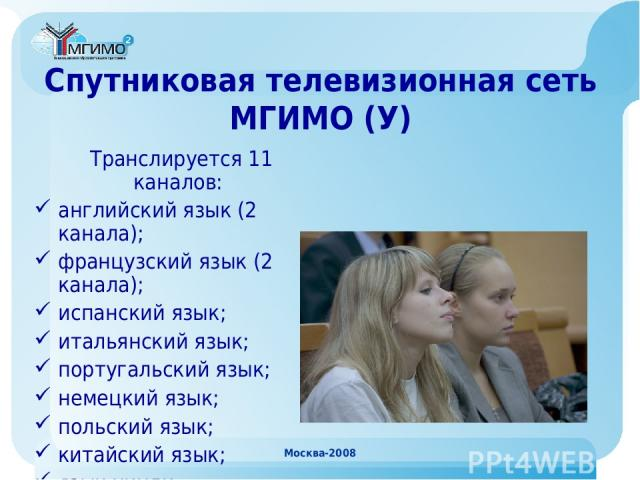 Москва-2008 Спутниковая телевизионная сеть МГИМО (У) Транслируется 11 каналов: английский язык (2 канала); французский язык (2 канала); испанский язык; итальянский язык; португальский язык; немецкий язык; польский язык; китайский язык; язык хинди. М…