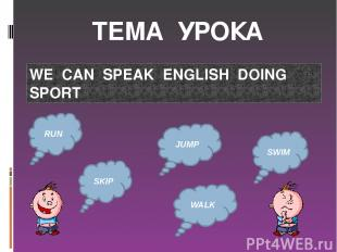 ТЕМА УРОКА WE CAN SPEAK ENGLISH DOING SPORT RUN JUMP SKIP SWIM WALK