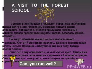 A VISIT TO THE FOREST SCHOOL Сегодня в лесной школе проходят соревнования.Ученик