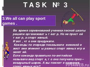 T A S K № 3 Во время соревнований ученики лесной школы решили организовать театр
