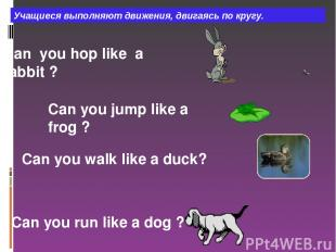 Сan you hop like a rabbit ? Can you jump like a frog ? Can you walk like a duck?