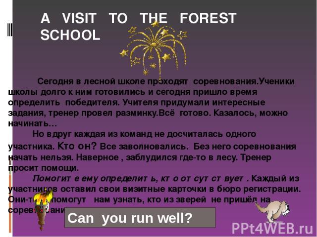 A VISIT TO THE FOREST SCHOOL Сегодня в лесной школе проходят соревнования.Ученики школы долго к ним готовились и сегодня пришло время определить победителя. Учителя придумали интересные задания, тренер провел разминку.Всё готово. Казалось, можно нач…