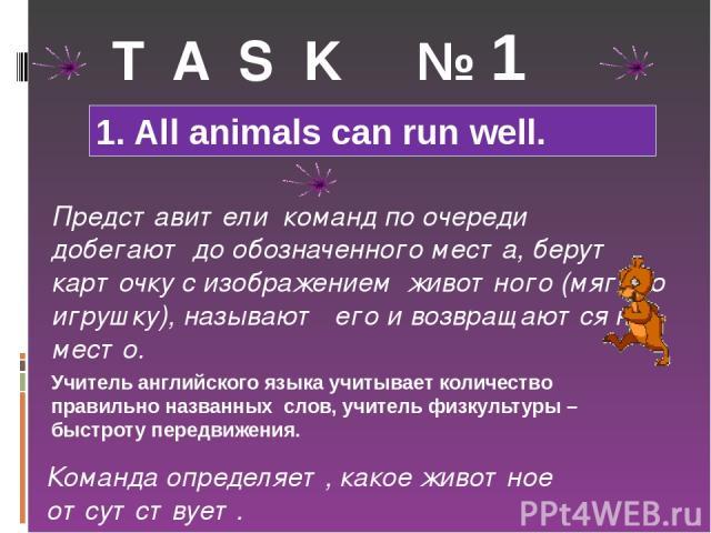 T A S K № 1 1. All animals can run well. Представители команд по очереди добегают до обозначенного места, берут карточку с изображением животного (мягкую игрушку), называют его и возвращаются на место. Учитель английского языка учитывает количество …