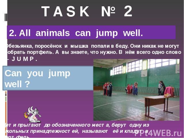 T A S K № 2 2. All animals can jump well. Обезьянка, поросёнок и мышка попали в беду. Они никак не могут собрать портфель. А вы знаете, что нужно. В нём всего одно слово – J U M P . Can you jump well ? Дети прыгают до обозначенного места, берут одну…