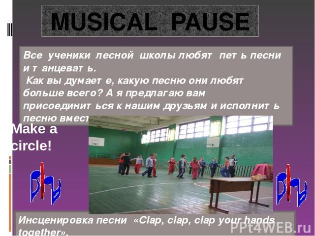MUSICAL PAUSE Все ученики лесной школы любят петь песни и танцевать. Как вы думаете, какую песню они любят больше всего? А я предлагаю вам присоединиться к нашим друзьям и исполнить песню вместе с ними. Инсценировка песни «Clap, clap, clap your hand…