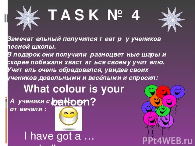 T A S K № 4 Замечательный получился театр у учеников лесной школы. В подарок они получили разноцветные шары и скорее побежали хвастаться своему учителю. Учитель очень обрадовался, увидев своих учеников довольными и весёлыми и спросил: What colour is…
