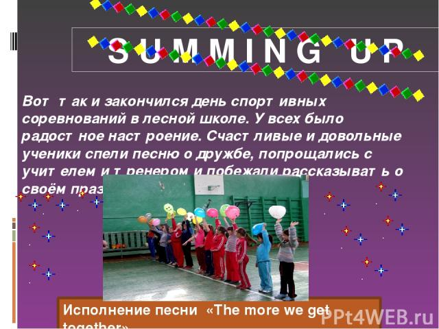 S U M M I N G U P Вот так и закончился день спортивных соревнований в лесной школе. У всех было радостное настроение. Счастливые и довольные ученики спели песню о дружбе, попрощались с учителем и тренером и побежали рассказывать о своём празднике ма…