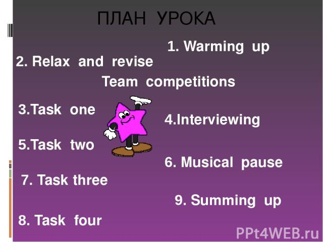 ПЛАН УРОКА 1. Warming up Team competitions 3.Task one 5.Task two 2. Relax and revise 4.Interviewing 6. Musical pause 7. Task three 8. Task four 9. Summing up