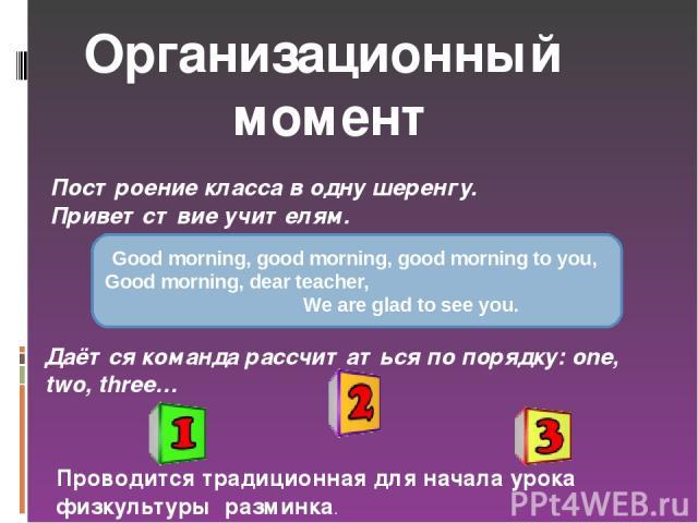 Организационный момент Построение класса в одну шеренгу. Приветствие учителям. Good morning, good morning, good morning to you, Good morning, dear teacher, We are glad to see you. Даётся команда рассчитаться по порядку: one, two, three… Проводится т…