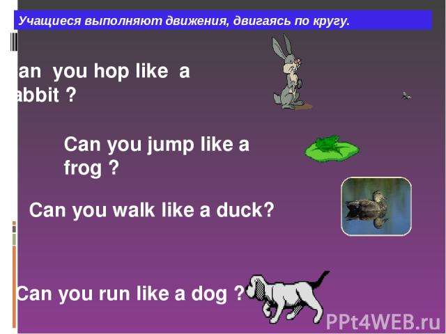 Сan you hop like a rabbit ? Can you jump like a frog ? Can you walk like a duck? Can you run like a dog ? Учащиеся выполняют движения, двигаясь по кругу.