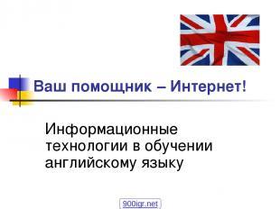 Ваш помощник – Интернет! Информационные технологии в обучении английскому языку