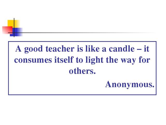 A good teacher is like a candle – it consumes itself to light the way for others. Anonymous.
