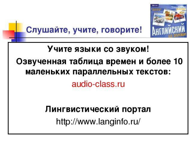 Слушайте, учите, говорите! Учите языки со звуком! Озвученная таблица времен и более 10 маленьких параллельных текстов: audio-class.ru Лингвистический портал http://www.langinfo.ru/