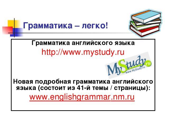 Грамматика – легко! Грамматика английского языка http://www.mystudy.ru Новая подробная грамматика английского языка (состоит из 41-й темы / страницы): www.englishgrammar.nm.ru