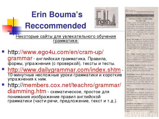 Erin Bouma's Reccommended Некоторые сайты для увлекательного обучения грамматике: http://www.ego4u.com/en/cram-up/grammar - английская грамматика. Правила, формы, упражнения (с проверкой), тексты и тесты. http://www.dailygrammar.com/index.shtm - 10-…