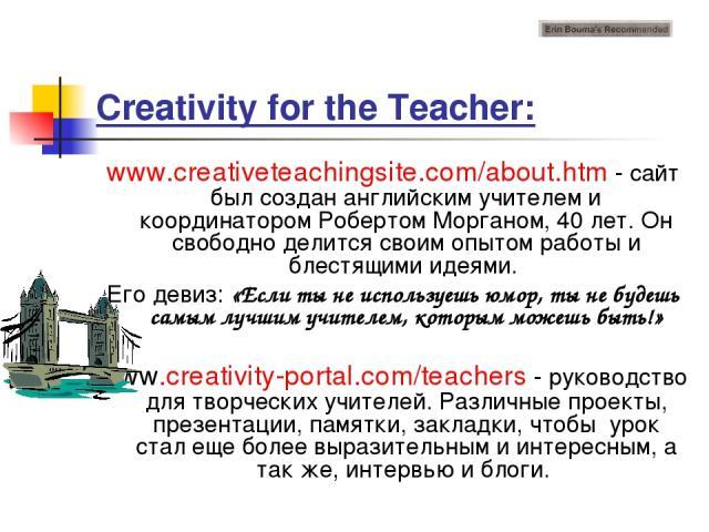 Creativity for the Teacher: www.creativeteachingsite.com/about.htm - сайт был создан английским учителем и координатором Робертом Морганом, 40 лет. Он свободно делится своим опытом работы и блестящими идеями. Его девиз: «Если ты не используешь юмор,…