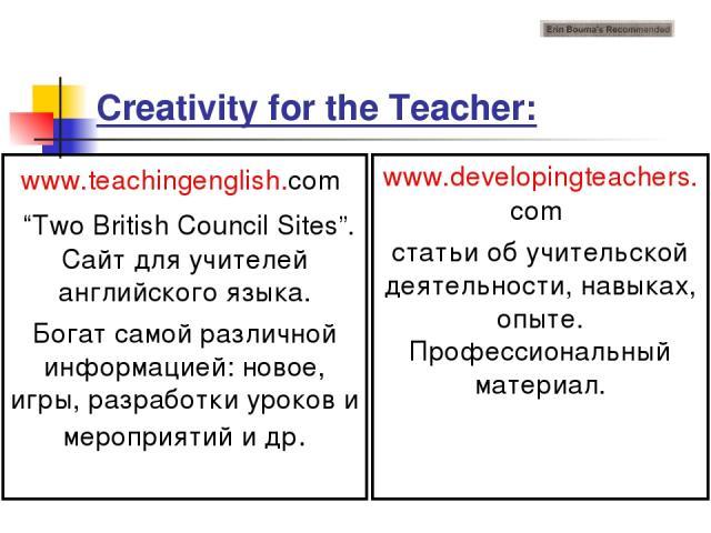 """Creativity for the Teacher: www.teachingenglish.com """"Two British Council Sites"""". Сайт для учителей английского языка. Богат самой различной информацией: новое, игры, разработки уроков и мероприятий и др. www.developingteachers.com статьи об учительс…"""