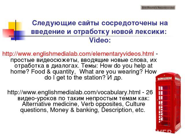Следующие сайты сосредоточены на введение и отработку новой лексики: Video: http://www.englishmedialab.com/elementaryvideos.html - простые видеосюжеты, вводящие новые слова, их отработка в диалогах. Темы: How do you help at home? Food & quantity, Wh…