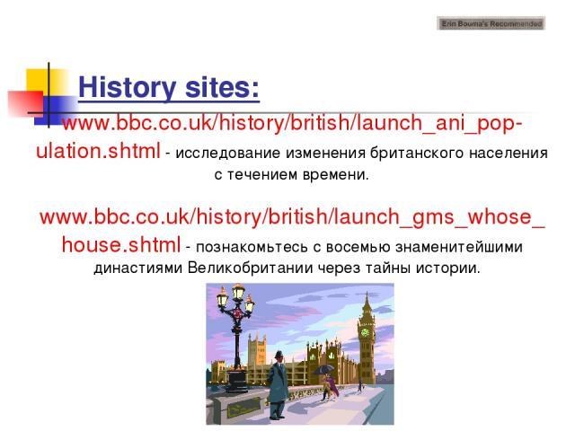 History sites: www.bbc.co.uk/history/british/launch_ani_pop-ulation.shtml - исследование изменения британского населения с течением времени. www.bbc.co.uk/history/british/launch_gms_whose_house.shtml - познакомьтесь с восемью знаменитейшими династия…