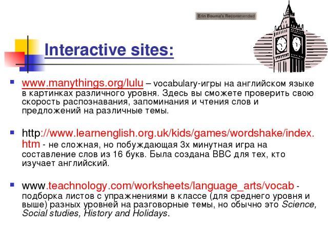 Interactive sites: www.manythings.org/lulu – vocabulary-игры на английском языке в картинках различного уровня. Здесь вы сможете проверить свою скорость распознавания, запоминания и чтения слов и предложений на различные темы. http://www.learnenglis…