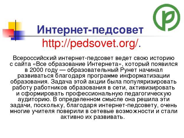 Интернет-педсовет http://pedsovet.org/. Всероссийский интернет-педсовет ведет свою историю ссайта «Все образование Интернета», который появился в2000году— образовательный Рунет начинал развиваться благодаря программе информатизации образования. …
