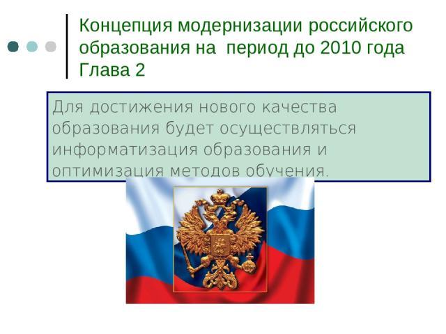 Концепция модернизации российского образования на период до 2010 года Глава 2 Для достижения нового качества образования будет осуществляться информатизация образования и оптимизация методов обучения.