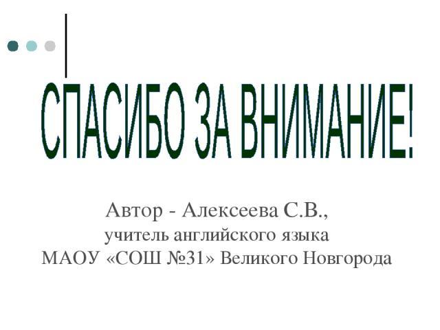 Автор - Алексеева С.В., учитель английского языка МАОУ «СОШ №31» Великого Новгорода