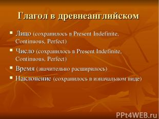Глагол в древнеанглийском Лицо (сохранилось в Present Indefinite, Continuous, Pe
