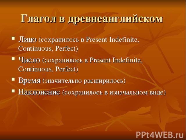 Глагол в древнеанглийском Лицо (сохранилось в Present Indefinite, Continuous, Perfect) Число (сохранилось в Present Indefinite, Continuous, Perfect) Время (значительно расширилось) Наклонение (сохранилось в изначальном виде)