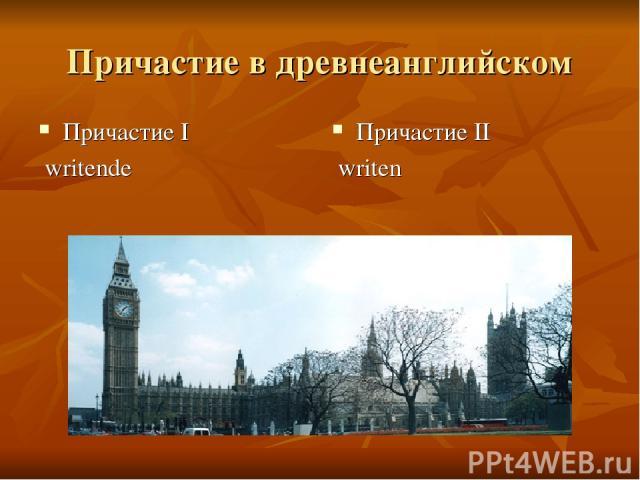 Причастие в древнеанглийском Причастие I writende Причастие II writen