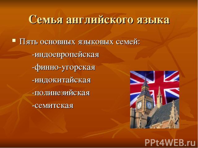 Семья английского языка Пять основных языковых семей: -индоевропейская -финно-угорская -индокитайская -полинезийская -семитская