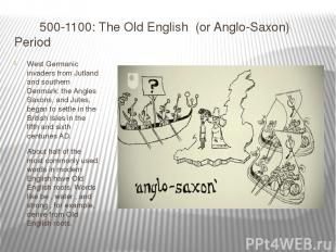500-1100: The Old English (or Anglo-Saxon) Period West Germanic invaders from J