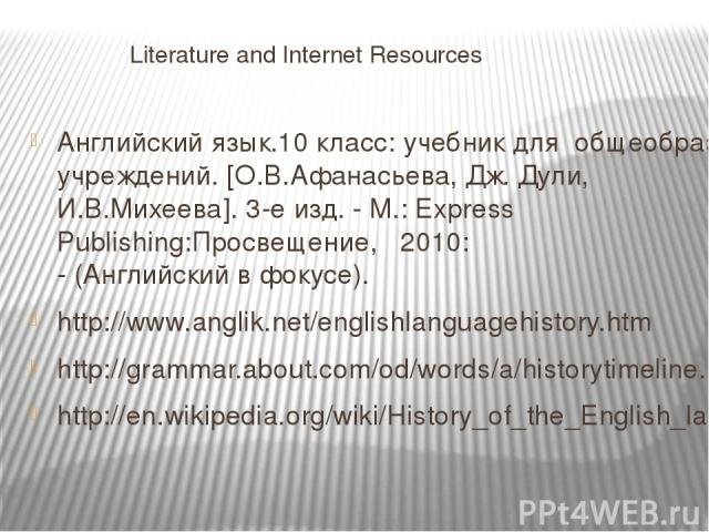 Literature and Internet Resources Английский язык.10 класс: учебник для общеобразовательных учреждений. [О.В.Афанасьева, Дж. Дули, И.В.Михеева]. 3-е изд. - М.: Express Publishing:Просвещение, 2010: - (Английский в фокусе). http://www.anglik.net/engl…