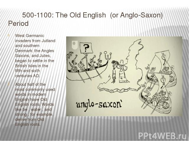 500-1100: The Old English  (or Anglo-Saxon) Period West Germanic invaders from Jutland and southern Denmark: the Angles Saxons, and Jutes, began to settle in the British Isles in the fifth and sixth centuries AD. About half of the most commonly used…