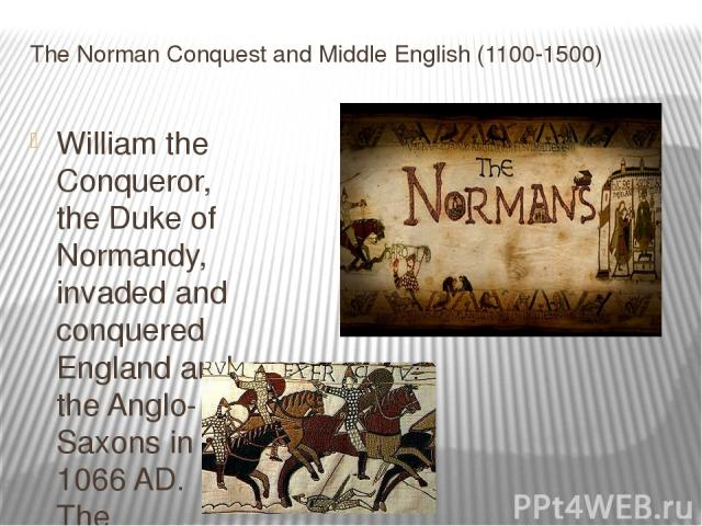 The Norman Conquest and Middle English (1100-1500) William the Conqueror, the Duke of Normandy, invaded and conquered England and the Anglo-Saxons in 1066 AD. The influence of the Normans can be illustrated by looking at two words, beef and cow. Man…