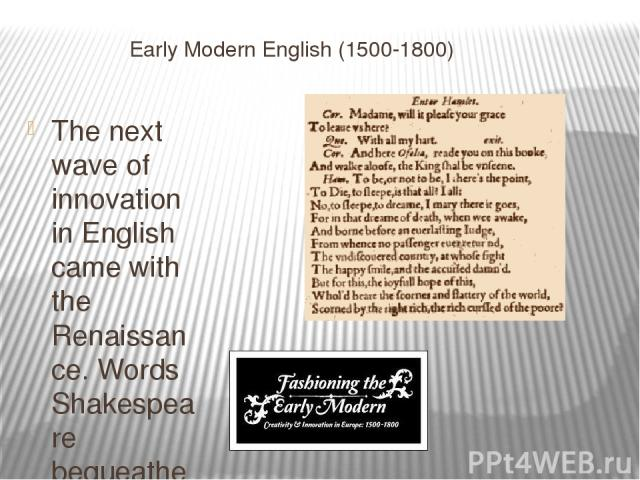 Early Modern English (1500-1800) The next wave of innovation in English came with the Renaissance. Words Shakespeare bequeathed to the language include
