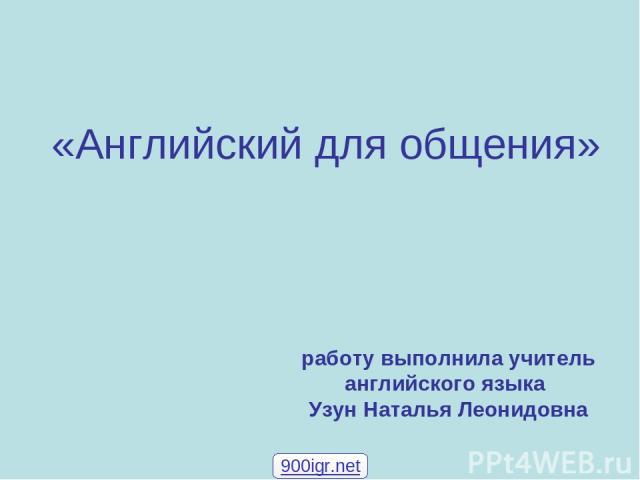 «Английский для общения» работу выполнила учитель английского языка Узун Наталья Леонидовна 900igr.net