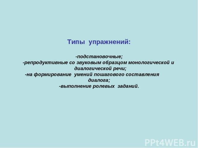 Типы упражнений: -подстановочные; -репродуктивные со звуковым образцом монологической и диалогической речи; -на формирование умений пошагового составления диалога; -выполнение ролевых заданий.