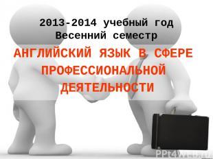 2013-2014 учебный год Весенний семестр АНГЛИЙСКИЙ ЯЗЫК В СФЕРЕ ПРОФЕССИОНАЛЬНОЙ