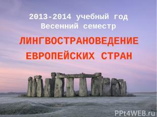 2013-2014 учебный год Весенний семестр ЛИНГВОСТРАНОВЕДЕНИЕ ЕВРОПЕЙСКИХ СТРАН