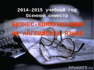 2014-2015 учебный год Осенний семестр БИЗНЕС-КОММУНИКАЦИЯ НА АНГЛИЙСКОМ ЯЗЫКЕ
