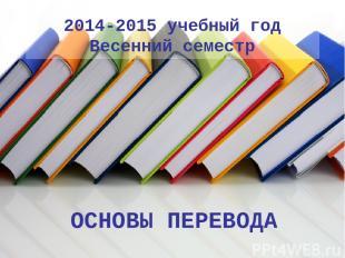2014-2015 учебный год Весенний семестр ОСНОВЫ ПЕРЕВОДА