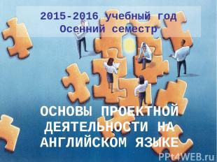 2015-2016 учебный год Осенний семестр ОСНОВЫ ПРОЕКТНОЙ ДЕЯТЕЛЬНОСТИ НА АНГЛИЙСКО