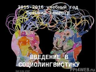 2015-2016 учебный год Осенний семестр ВВЕДЕНИЕ В СОЦИОЛИНГВИСТИКУ