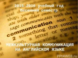 2015-2016 учебный год Весенний семестр МЕЖКУЛЬТУРНАЯ КОММУНИКАЦИЯ НА АНГЛИЙСКОМ