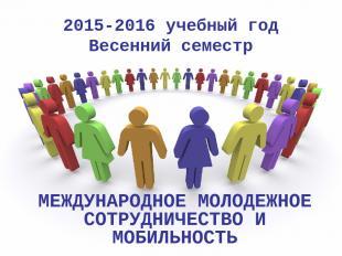 2015-2016 учебный год Весенний семестр МЕЖДУНАРОДНОЕ МОЛОДЕЖНОЕ СОТРУДНИЧЕСТВО И